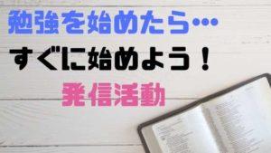 勉強を始めたらすぐに発信活動を始めよう!